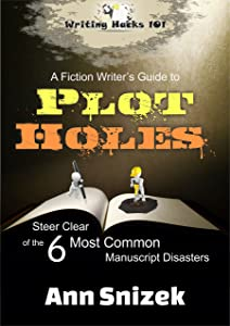 A Fiction Writer's Guide to Plot Holes: Steer Clear of the 6 Most Common Manuscript Disasters (Writing Hacks 101)