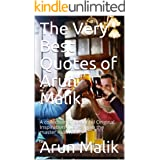The Very Best Quotes of Arun Malik: A collection of Beautiful Original Inspiration quotes from the master motivator