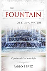 The Fountain of Living Waters: Learn to Fellowship with the Holy Spirit and Experience Intimacy With God Kindle Edition