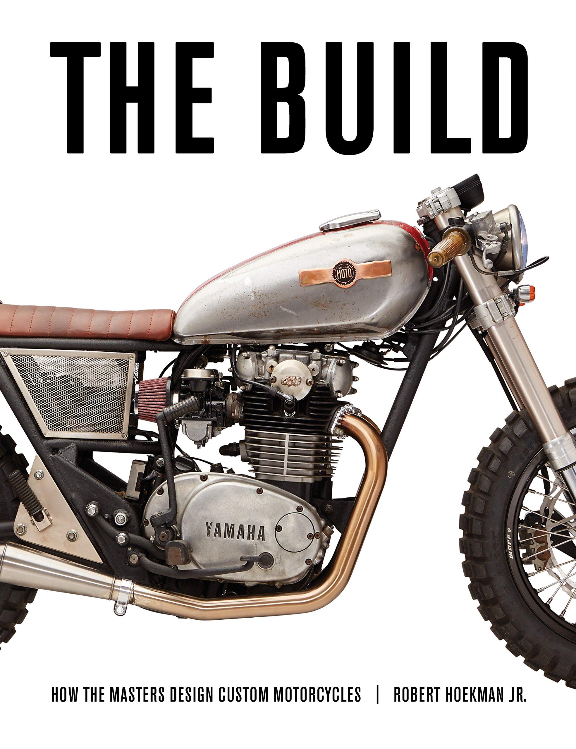 marvelous how to make a custom motorcycle #4: The Build: How the Masters Design Custom Motorcycles: Robert Hoekman Jr,  Lee Klancher: 9781937747572: Amazon.com: Books