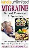 Migraine: Natural Treatment and Prevention: The Essential Guide To Holistic Migraine Therapies (Natural Wellness Featuring Holistic, Herbal and Plant Based Therapies Book 3)