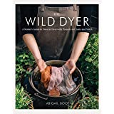 The Wild Dyer: A Maker's Guide to Natural Dyes with Projects to Create and Stitch (learn how to forage for plants, prepare te