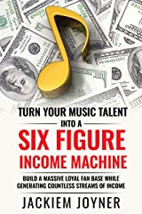 Turn Your Music Talent Into A Six Figure Income Machine: Build A Massive Loyal Fan Base While Generating Countless Streams of Income Kindle Edition