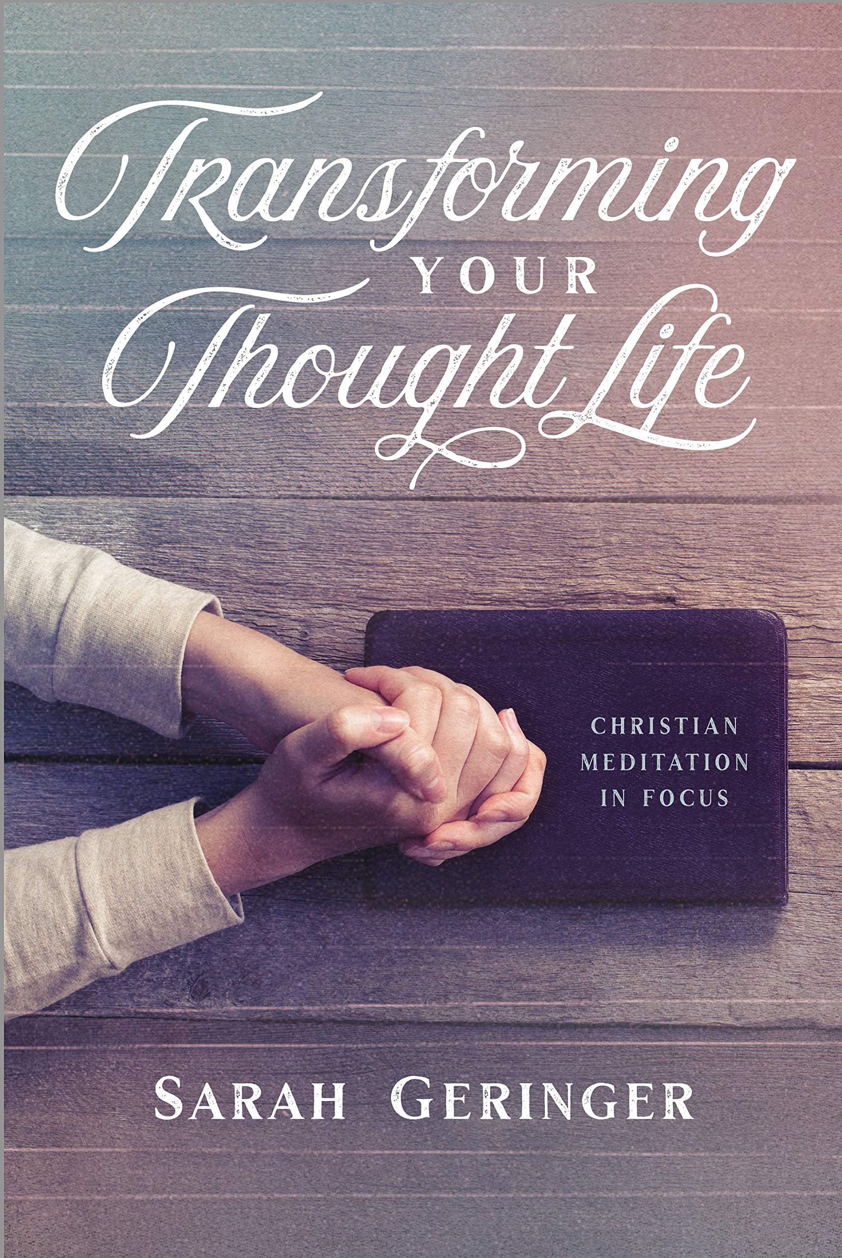 Transforming Your Thought Life Christian Meditation In Focus Sarah Geringer 9781684262106 Amazon Com Books