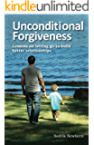 Unconditional Forgiveness: Lessons on Letting Go to Build Better Relationships