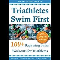 Triathletes Swim First: 100+ Beginning Swim Workouts for Triathletes