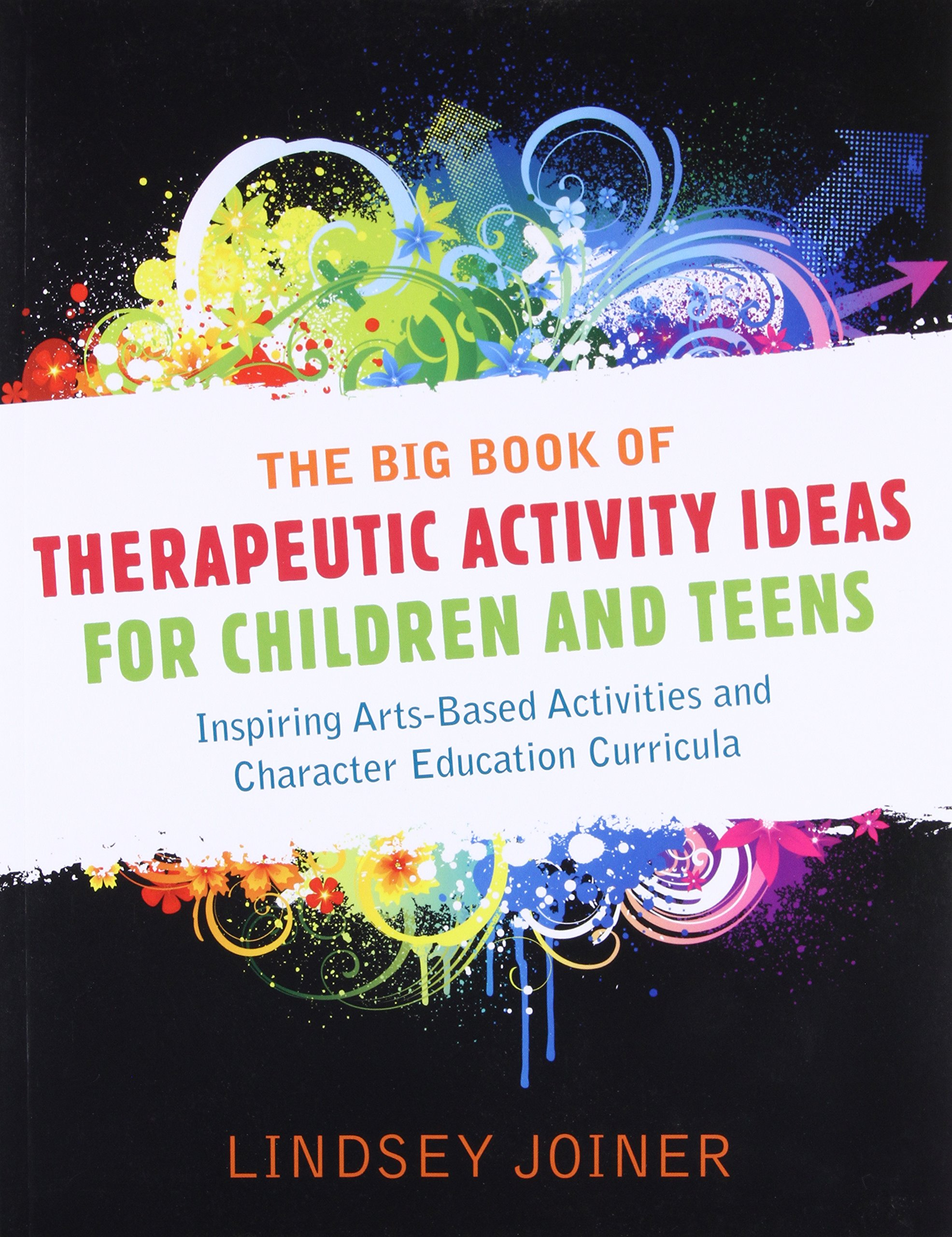 The Big Book of Therapeutic Activity Ideas for Children and Teens:  Inspiring Arts-Based Activities and Character Education Curricula: Lindsey  Joiner: ...
