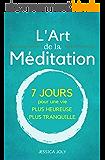 L'Art de la Méditation: Le Guide Ultime - 7 jours pour une vie plus heureuse et plus paisible (Pleine Conscience, Moment Présent, Mindfulness, Yoga)