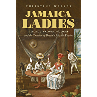 Jamaica Ladies: Female Slaveholders and the Creation of Britain's Atlantic Empire (Published by the Omohundro Institute of Early American History and Culture ... and the University of North Carolina Press)