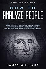 How to Analyze People: Dark Psychology - Dark Secrets to Analyze and Influence Anyone Using Body Language, Human Psychology, Subliminal Persuasion and NLP Kindle Edition