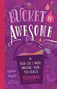 Bucket of Awesome: The Your-Life s-More-Amazing-Than-You-Realize Guidebook (Awesome Series)
