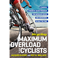Bicycling Maximum Overload for Cyclists: A Radical Strength-Based Program for Improved Speed and Endurance in Half the Time: A Radical Strength-Based Program ... in Half the  Time (Bicycling Magazine)