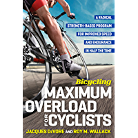 Bicycling Maximum Overload for Cyclists: A Radical Strength-Based Program for Improved Speed and Endurance in Half the Time: A Radical Strength-Based Program ...  Time (Bicycling Magazine) (English Edition)