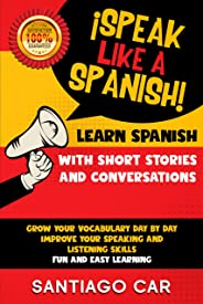 LEARN SPANISH WITH SHORT STORIES AND CONVERSATIONS: ¡Speak Like a Spanish! Grow Your Vocabulary Day by Day, Improve Your Spea