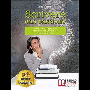 Scrivere Che Passione: 6 Tecniche di Copywriting per Scrivere ed Emozionare in Maniera Efficace (Italian Edition)