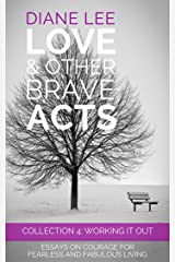 Collection 4 - Working It Out: Essays on courage for fearless and fabulous living: (Love & Other Brave Acts series) Kindle Edition