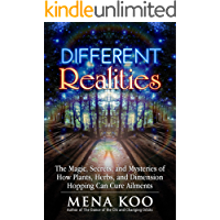Different Realities: The Magic, Secrets, and Mysteries of How Plants, Herbs, and Dimension Hopping Can Cure Ailments.