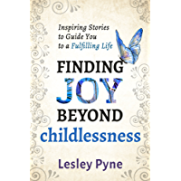 Finding Joy Beyond Childlessness: Inspiring Stories To Guide You To A Fulfilling Life