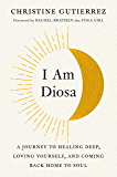 I Am Diosa: A Journey to Healing Deep, Loving Yourself, and Coming Back Home to Soul