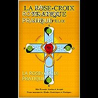 LA ROSE+CROIX PRATIQUE: LA ROSE+CROIX PRATIQUE (French Edition)