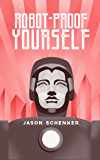 Robot-Proof Yourself: How to Survive the Robocalypse and Benefit from Robots and Automation