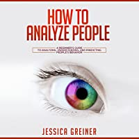 How to Analyze People: A Beginner's Guide to Analyzing, Understanding, and Predicting People's Behavior