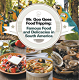 Mr. Goo Goes Food Tripping: Famous Food and Delicacies in South America: South American Food and Cooking for Kids (Children's Explore the World Books Book 5) (English Edition)