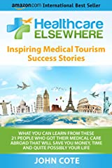 Healthcare Elsewhere: Inspiring Medical Tourism Success Stories | What You Can Learn From These 21 People Who Got Their Medical Care Abroad That Will Save You Time, Money and Quite Possibly Your Life Kindle Edition