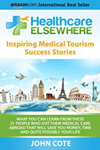 Healthcare Elsewhere: Inspiring Medical Tourism Success Stories | What You Can Learn From These 21 People Who Got Their Medical Care Abroad That Will Save You Time, Money and Quite Possibly Your Life