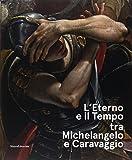 L'eterno e il tempo tra Michelangelo e Caravaggio. Catalogo della mostra (Forlì, 10 febbraio-17 giugno 2018). Ediz. a colori