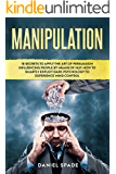 Manipulation: 18 Secrets to Apply the Art of Persuasion Influencing People by means of NLP; How to Smartly Exploit Dark Psychology to Experience Mind Control