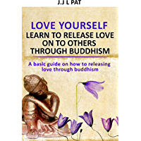 Love yourself: Learn to release love on others through Buddhism: A basic guide to releasing love through eastern philosophy (English Edition)