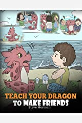 Teach Your Dragon to Make Friends: A Dragon Book To Teach Kids How To Make New Friends. A Cute Children Story To Teach Children About Friendship and Social Skills. (My Dragon Books 16) Kindle Edition