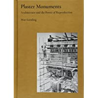Plaster Monuments: Architecture and the Power of Reproduction