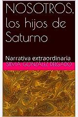 NOSOTROS, los hijos de Saturno: Narrativa extraordinaria (Spanish Edition) Kindle Edition