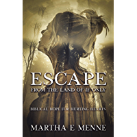 Escape from the Land of If Only: Biblical Hope for Hurting Hearts