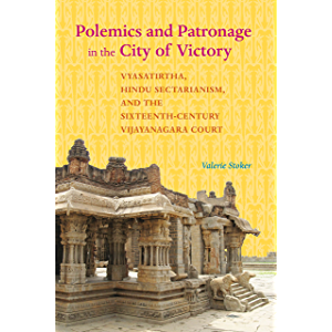 Polemics and Patronage in the City of Victory: Vyasatirtha, Hindu Sectarianism, and the Sixteenth-Century Vijayanagara…