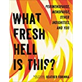 What Fresh Hell Is This?: Perimenopause, Menopause, Other Indignities, and You