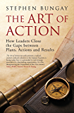 The Art of Action: How Leaders Close the Gaps between Plans, Actions and Results
