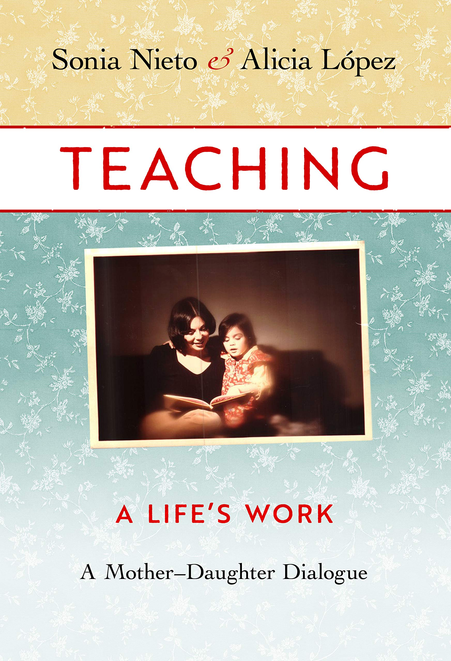 Teaching, A Life's Work: A Mother-Daughter Dialogue: Sonia Nieto