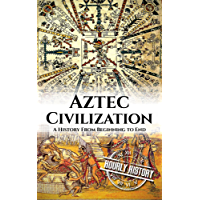 Aztec Civilization: A History From Beginning to End (English Edition)