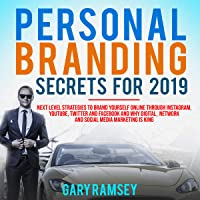 Personal Branding Secrets for 2019: Next Level Strategies to Brand Yourself Online Through Instagram, Youtube, Twitter, and Facebook and Why Digital, Network, and Social Media Networking Is King