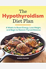 The Hypothyroidism Diet Plan: 4 Weeks to Boost Energy, Lose Weight, and Begin to Restore Thyroid Balance Kindle Edition
