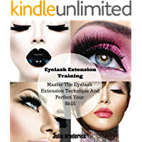 Eyelash Extension Training: Master The Eyelash Extension Technique And Perfect Your Skill (The Art Of Eyelash Extensions, Training Book And Guide 1)