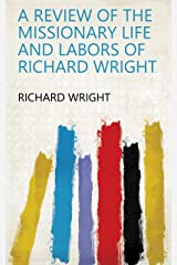 A Review of the Missionary Life and Labors of Richard Wright Kindle Edition