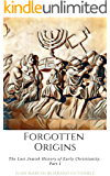 Forgotten Origins: The Lost Jewish History of Early Christianity: Part 1