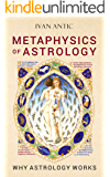 Metaphysics of Astrology: Why Astrology Works (Existence - Consciousness - Bliss Book 7)
