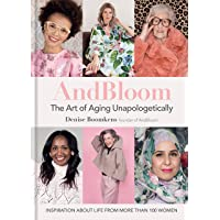 And Bloom the Art of Aging Unapologetically: Inspiration about Life from More Than 100 Women