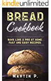 Bread Cookbook: Bake Like A Pro At Home. Fast And Easy Recipes. (Homemade Bread Book 1)