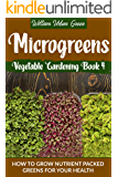 Microgreens: How to Grow Nutrient Packed Greens for your Health (Vegetable Gardening Book 4)